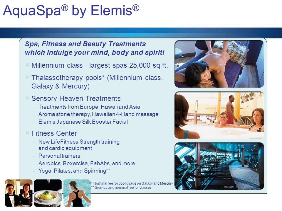 AquaSpa ® by Elemis ® Millennium class - largest spas 25,000 sq.ft. Thalassotherapy pools* (Millennium class, Galaxy & Mercury) Sensory Heaven Treatme