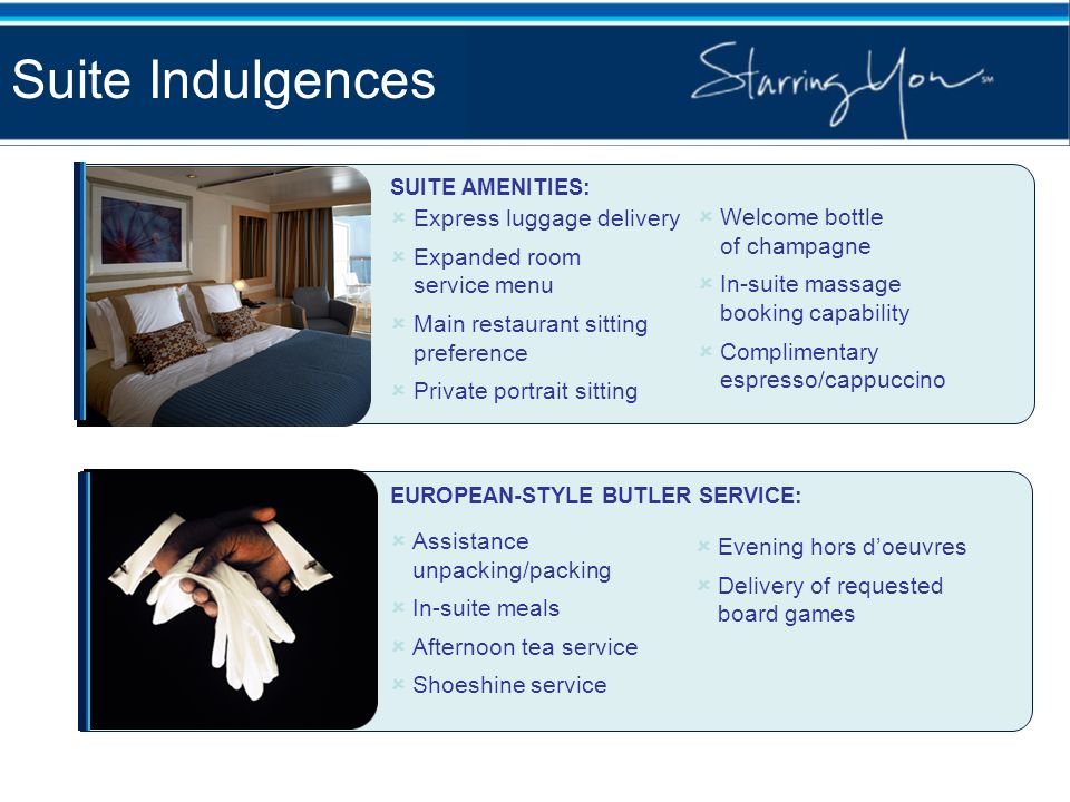 Suite Indulgences SUITE AMENITIES: Express luggage delivery Expanded room service menu Main restaurant sitting preference Private portrait sitting Wel