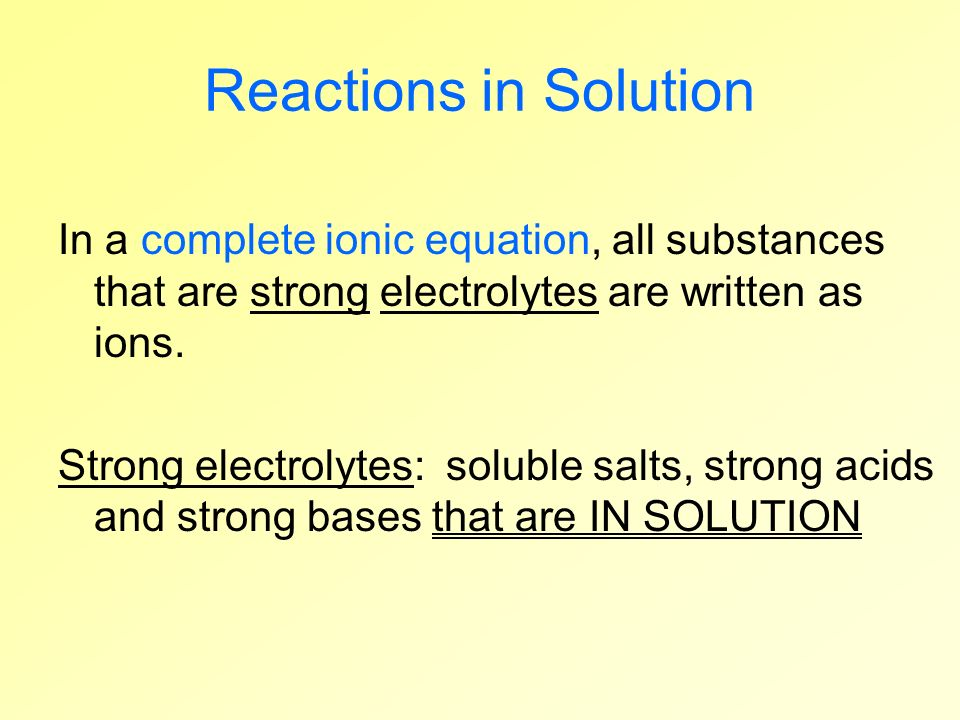 Reactions in Solution In a complete ionic equation, all substances that are strong electrolytes are written as ions. Strong electrolytes: soluble salt