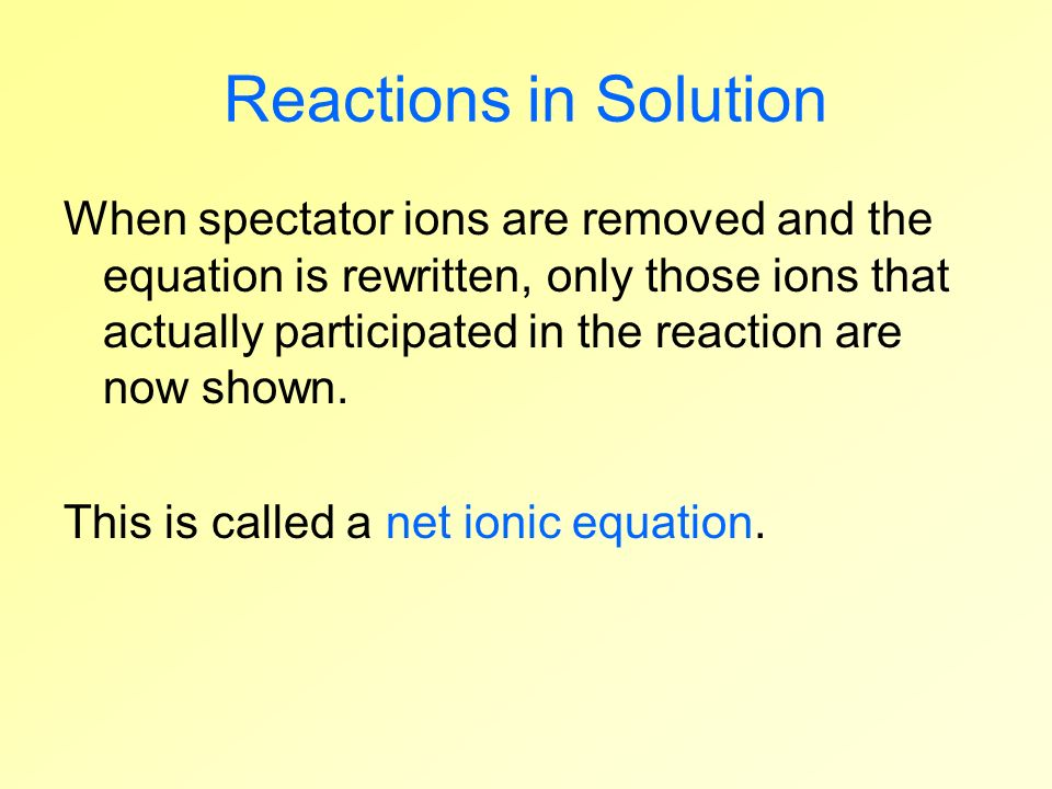 Reactions in Solution When spectator ions are removed and the equation is rewritten, only those ions that actually participated in the reaction are no