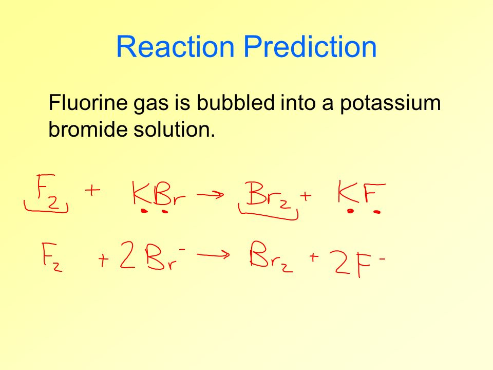 Reaction Prediction Fluorine gas is bubbled into a potassium bromide solution.