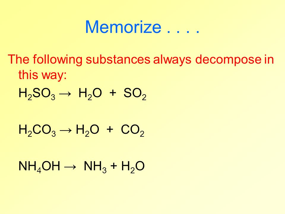 Memorize.... The following substances always decompose in this way: H 2 SO 3 H 2 O + SO 2 H 2 CO 3 H 2 O + CO 2 NH 4 OH NH 3 + H 2 O