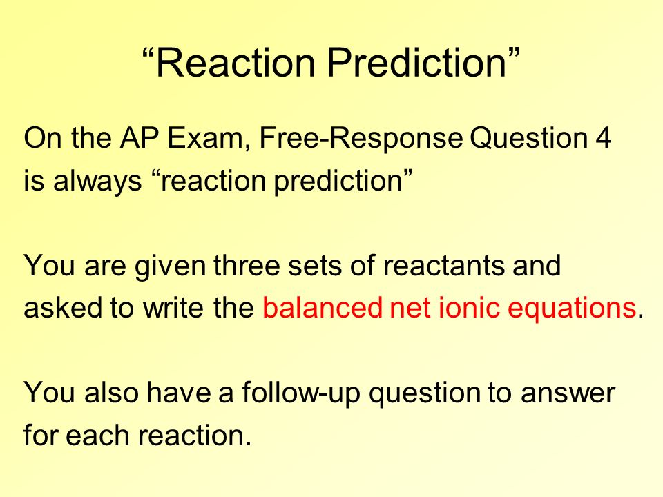 Reaction Prediction On the AP Exam, Free-Response Question 4 is always reaction prediction You are given three sets of reactants and asked to write th