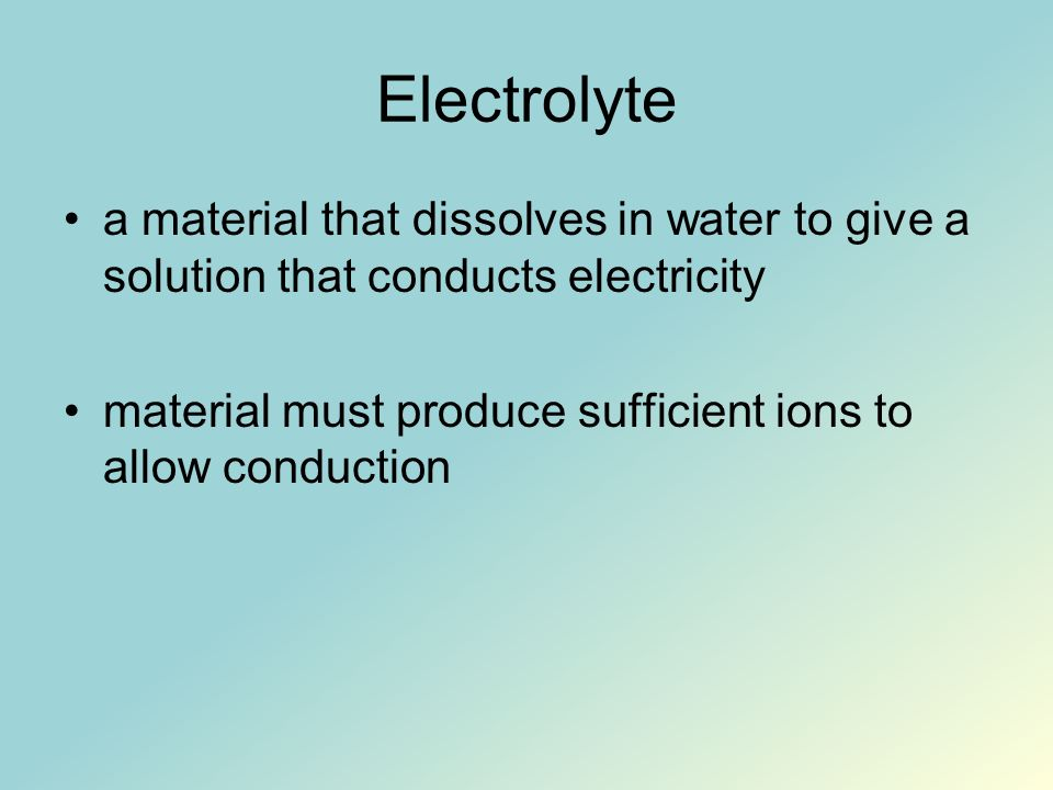 Electrolyte a material that dissolves in water to give a solution that conducts electricity material must produce sufficient ions to allow conduction