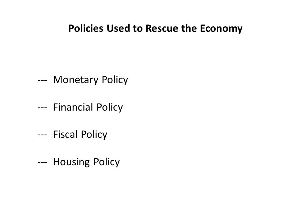 Policies Used to Rescue the Economy --- Monetary Policy --- Financial Policy --- Fiscal Policy --- Housing Policy