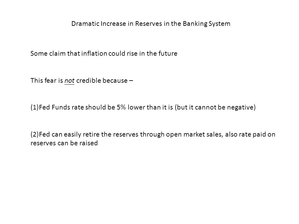 Dramatic Increase in Reserves in the Banking System Some claim that inflation could rise in the future This fear is not credible because – (1)Fed Funds rate should be 5% lower than it is (but it cannot be negative) (2)Fed can easily retire the reserves through open market sales, also rate paid on reserves can be raised
