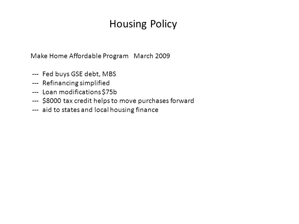 Housing Policy Make Home Affordable Program March 2009 --- Fed buys GSE debt, MBS --- Refinancing simplified --- Loan modifications $75b --- $8000 tax credit helps to move purchases forward --- aid to states and local housing finance
