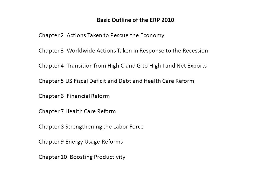 Basic Outline of the ERP 2010 Chapter 2 Actions Taken to Rescue the Economy Chapter 3 Worldwide Actions Taken in Response to the Recession Chapter 4 Transition from High C and G to High I and Net Exports Chapter 5 US Fiscal Deficit and Debt and Health Care Reform Chapter 6 Financial Reform Chapter 7 Health Care Reform Chapter 8 Strengthening the Labor Force Chapter 9 Energy Usage Reforms Chapter 10 Boosting Productivity