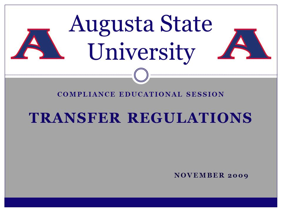 COMPLIANCE EDUCATIONAL SESSION TRANSFER REGULATIONS NOVEMBER 2009 Augusta State University