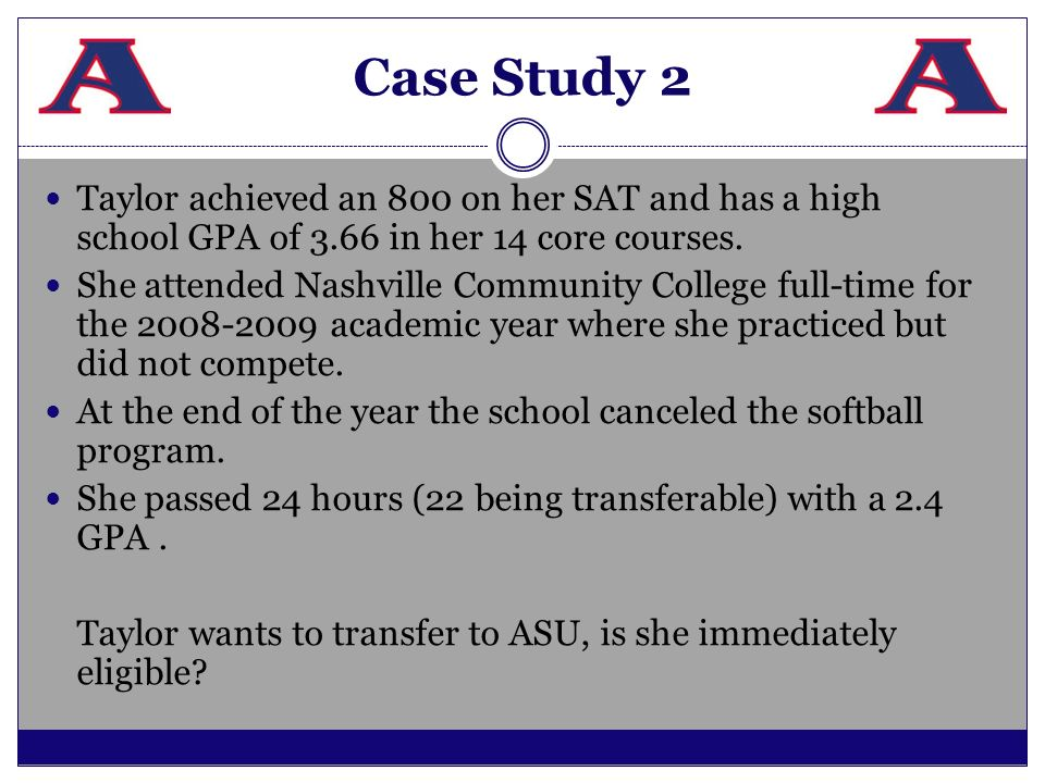 Case Study 2 Taylor achieved an 800 on her SAT and has a high school GPA of 3.66 in her 14 core courses. She attended Nashville Community College full