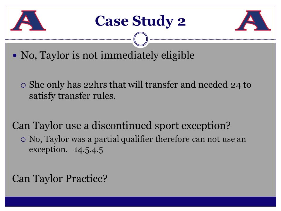 Case Study 2 No, Taylor is not immediately eligible She only has 22hrs that will transfer and needed 24 to satisfy transfer rules. Can Taylor use a di