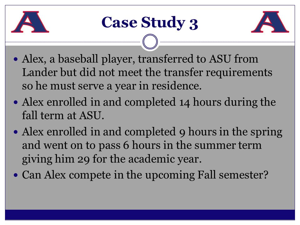 Case Study 3 Alex, a baseball player, transferred to ASU from Lander but did not meet the transfer requirements so he must serve a year in residence.