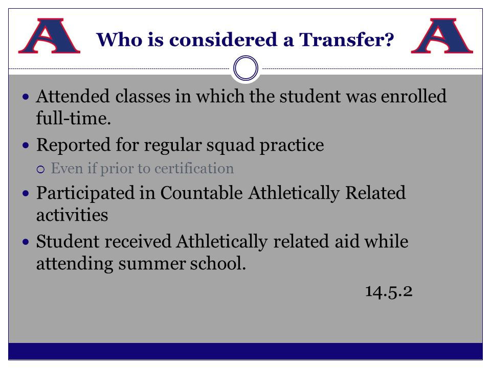 Who is considered a Transfer? Attended classes in which the student was enrolled full-time. Reported for regular squad practice Even if prior to certi