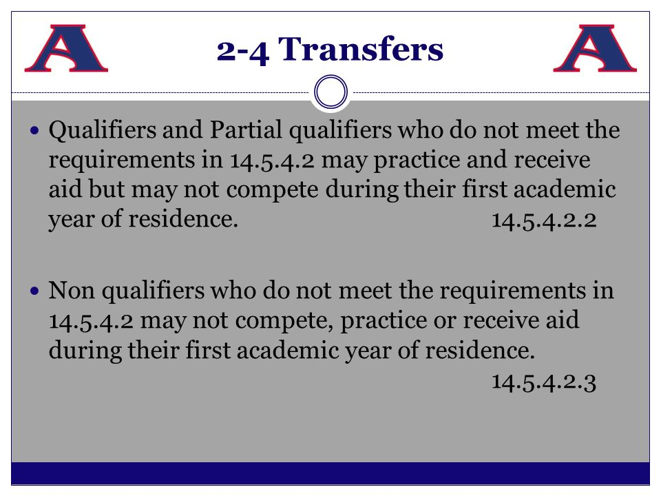 2-4 Transfers Qualifiers and Partial qualifiers who do not meet the requirements in 14.5.4.2 may practice and receive aid but may not compete during t