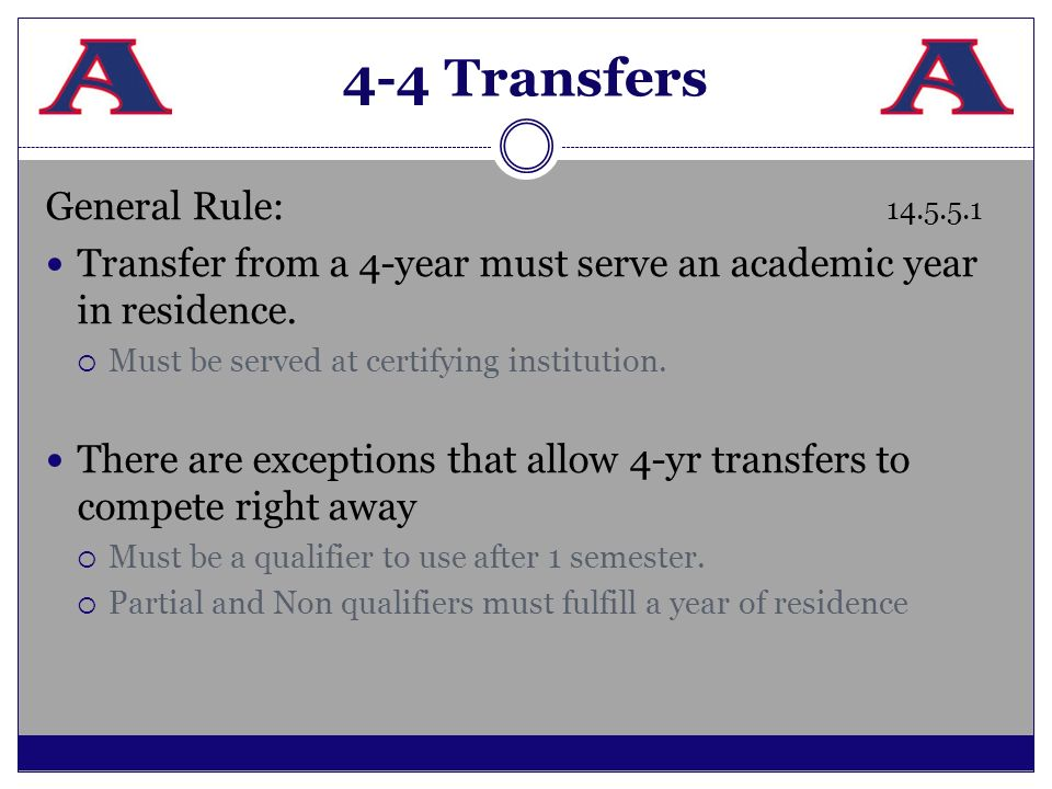 4-4 Transfers General Rule: 14.5.5.1 Transfer from a 4-year must serve an academic year in residence. Must be served at certifying institution. There