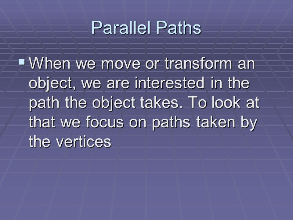 Parallel Paths When we move or transform an object, we are interested in the path the object takes. To look at that we focus on paths taken by the ver