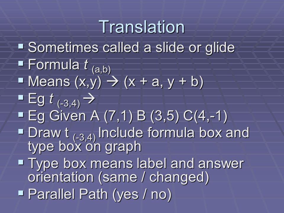 Translation Sometimes called a slide or glide Sometimes called a slide or glide Formula t (a,b) Formula t (a,b) Means (x,y) (x + a, y + b) Means (x,y)