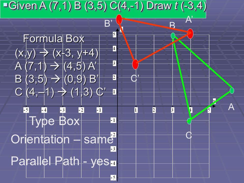 Given A (7,1) B (3,5) C(4,-1) Draw t (-3,4) Given A (7,1) B (3,5) C(4,-1) Draw t (-3,4) A C B A B C (x,y) (x-3, y+4) A (7,1) (4,5) A B (3,5) (0,9) B C