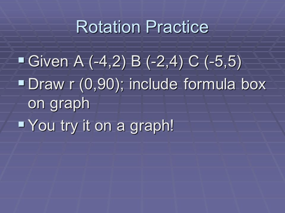 Rotation Practice Given A (-4,2) B (-2,4) C (-5,5) Given A (-4,2) B (-2,4) C (-5,5) Draw r (0,90); include formula box on graph Draw r (0,90); include