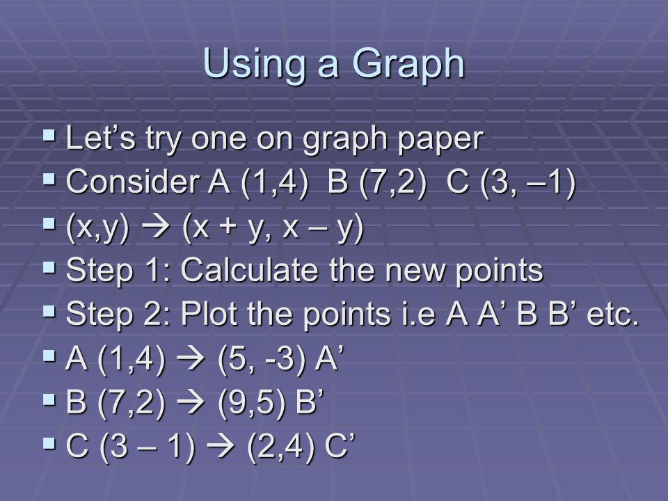 Using a Graph Lets try one on graph paper Lets try one on graph paper Consider A (1,4) B (7,2) C (3, –1) Consider A (1,4) B (7,2) C (3, –1) (x,y) (x +