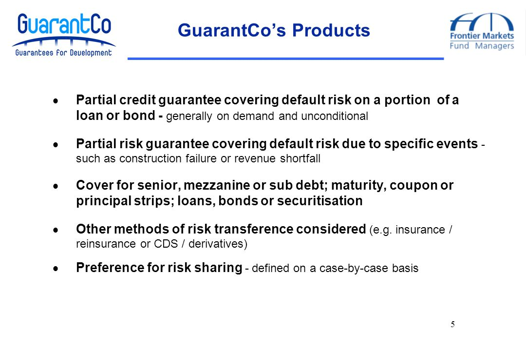 5 GuarantCos Products Partial credit guarantee covering default risk on a portion of a loan or bond - generally on demand and unconditional Partial risk guarantee covering default risk due to specific events - such as construction failure or revenue shortfall Cover for senior, mezzanine or sub debt; maturity, coupon or principal strips; loans, bonds or securitisation Other methods of risk transference considered (e.g.