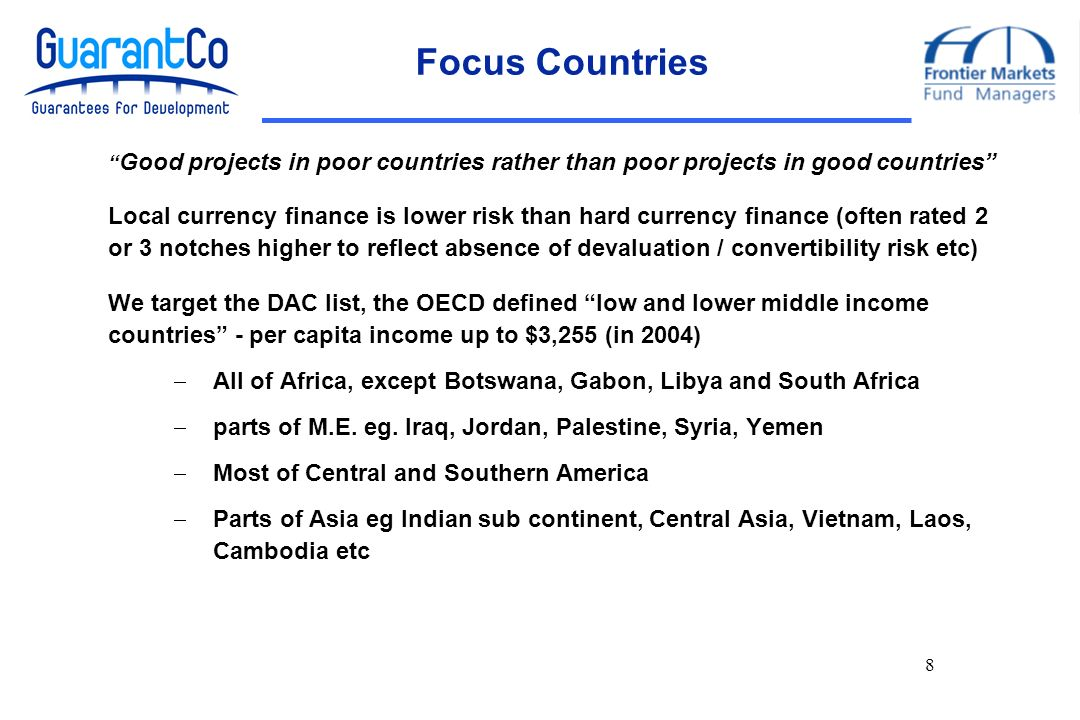 8 Focus Countries Good projects in poor countries rather than poor projects in good countries Local currency finance is lower risk than hard currency finance (often rated 2 or 3 notches higher to reflect absence of devaluation / convertibility risk etc) We target the DAC list, the OECD defined low and lower middle income countries - per capita income up to $3,255 (in 2004) All of Africa, except Botswana, Gabon, Libya and South Africa parts of M.E.