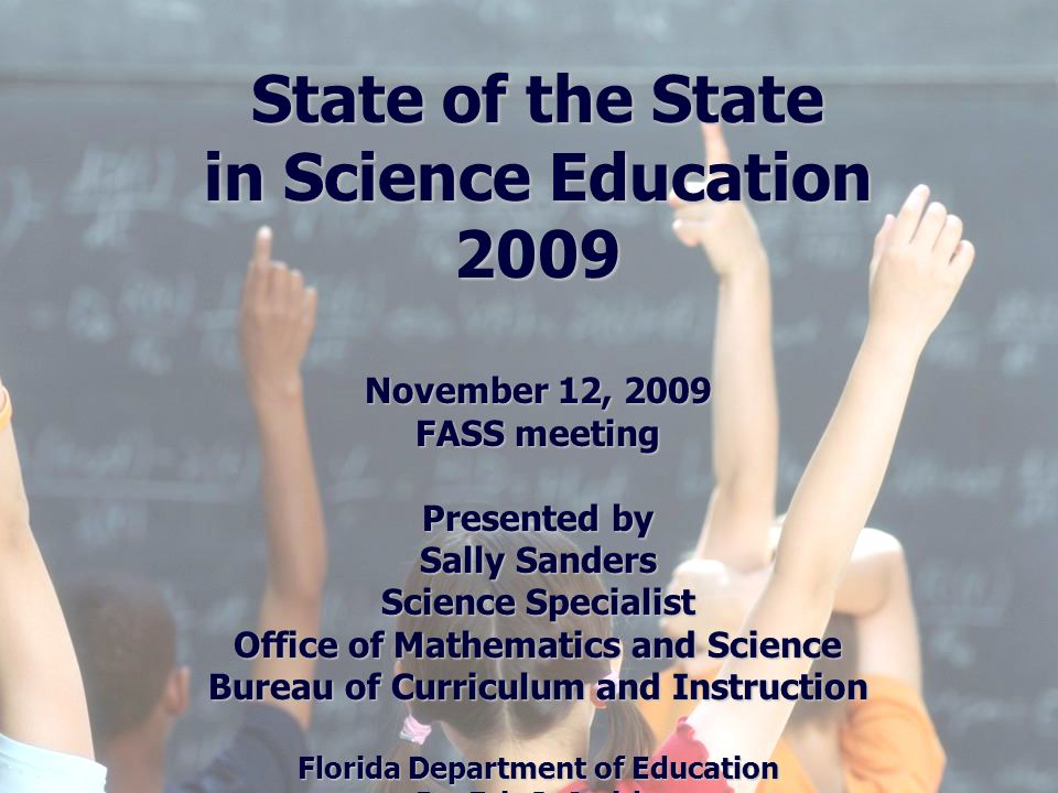 Florida Education: The Next Generation DRAFT March 13, 2008 Version 1.0 State of the State in Science Education 2009 November 12, 2009 FASS meeting Presented by Sally Sanders Science Specialist Office of Mathematics and Science Bureau of Curriculum and Instruction Florida Department of Education Dr.