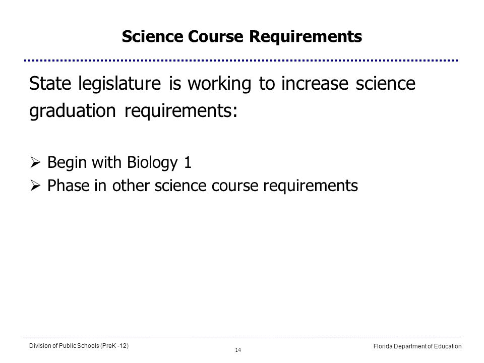 14 Division of Public Schools (PreK -12) Florida Department of Education Science Course Requirements State legislature is working to increase science graduation requirements: Begin with Biology 1 Phase in other science course requirements