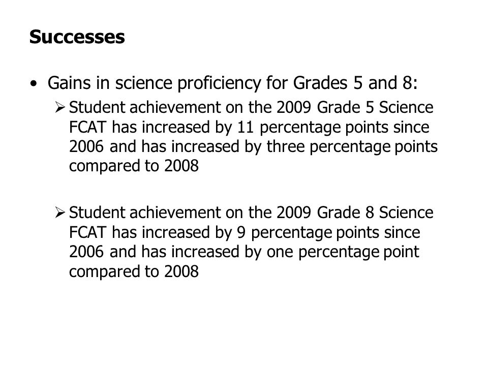 Successes Gains in science proficiency for Grades 5 and 8: Student achievement on the 2009 Grade 5 Science FCAT has increased by 11 percentage points since 2006 and has increased by three percentage points compared to 2008 Student achievement on the 2009 Grade 8 Science FCAT has increased by 9 percentage points since 2006 and has increased by one percentage point compared to 2008