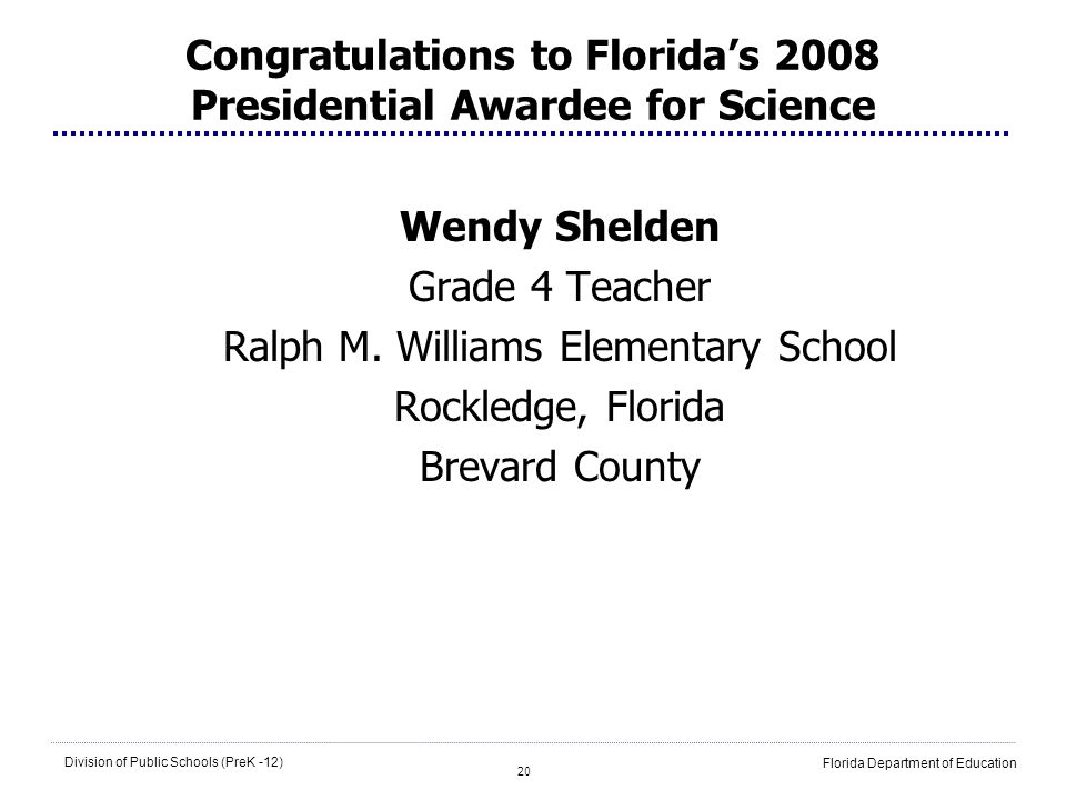 20 Division of Public Schools (PreK -12) Florida Department of Education Congratulations to Floridas 2008 Presidential Awardee for Science Wendy Shelden Grade 4 Teacher Ralph M.