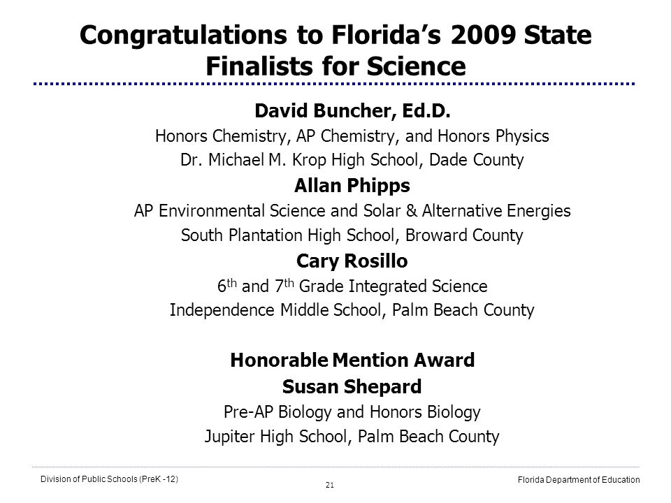 21 Division of Public Schools (PreK -12) Florida Department of Education Congratulations to Floridas 2009 State Finalists for Science David Buncher, Ed.D.
