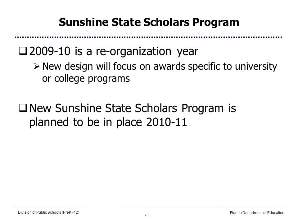 25 Division of Public Schools (PreK -12) Florida Department of Education Sunshine State Scholars Program 2009-10 is a re-organization year New design will focus on awards specific to university or college programs New Sunshine State Scholars Program is planned to be in place 2010-11