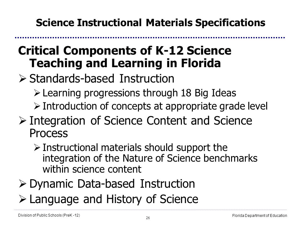 26 Division of Public Schools (PreK -12) Florida Department of Education Science Instructional Materials Specifications Critical Components of K-12 Science Teaching and Learning in Florida Standards-based Instruction Learning progressions through 18 Big Ideas Introduction of concepts at appropriate grade level Integration of Science Content and Science Process Instructional materials should support the integration of the Nature of Science benchmarks within science content Dynamic Data-based Instruction Language and History of Science