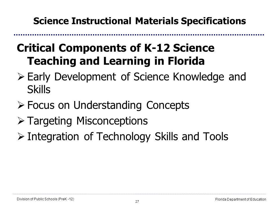 27 Division of Public Schools (PreK -12) Florida Department of Education Science Instructional Materials Specifications Critical Components of K-12 Science Teaching and Learning in Florida Early Development of Science Knowledge and Skills Focus on Understanding Concepts Targeting Misconceptions Integration of Technology Skills and Tools