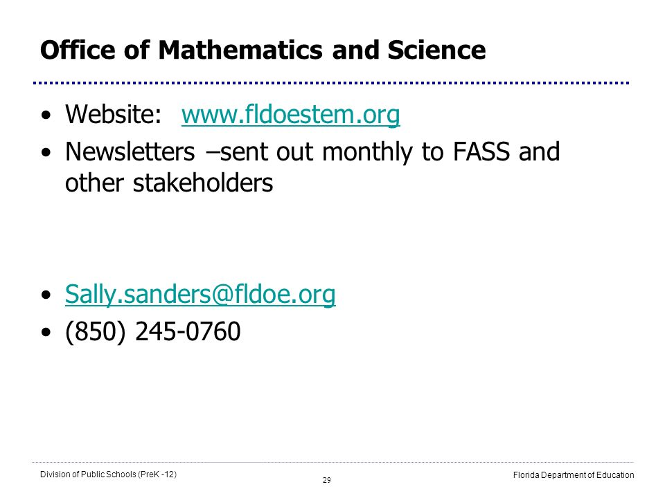 29 Division of Public Schools (PreK -12) Florida Department of Education Office of Mathematics and Science Website: www.fldoestem.orgwww.fldoestem.org Newsletters –sent out monthly to FASS and other stakeholders Sally.sanders@fldoe.org (850) 245-0760