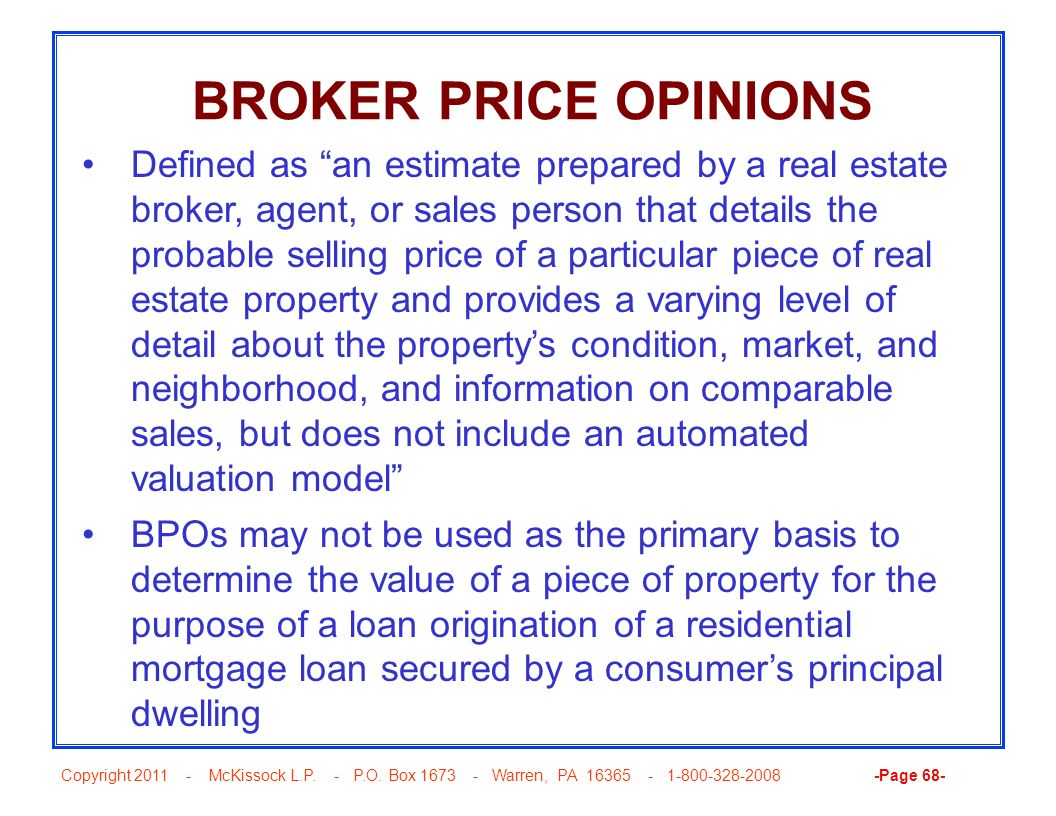 Copyright 2011 - McKissock L.P. - P.O. Box 1673 - Warren, PA 16365 - 1-800-328-2008 -Page 68- BROKER PRICE OPINIONS Defined as an estimate prepared by