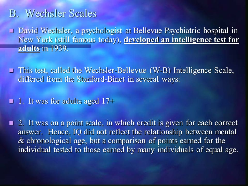 B. Wechsler Scales David Wechsler, a psychologist at Bellevue Psychiatric hospital in New York (still famous today), developed an intelligence test fo