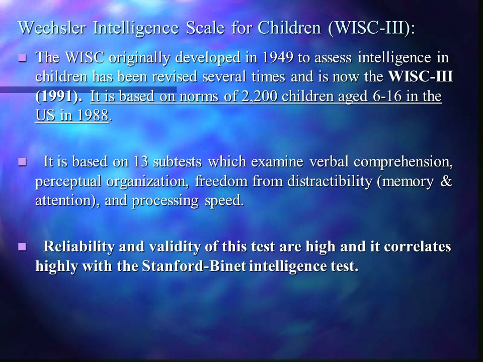 Wechsler Intelligence Scale for Children (WISC-III): The WISC originally developed in 1949 to assess intelligence in children has been revised several