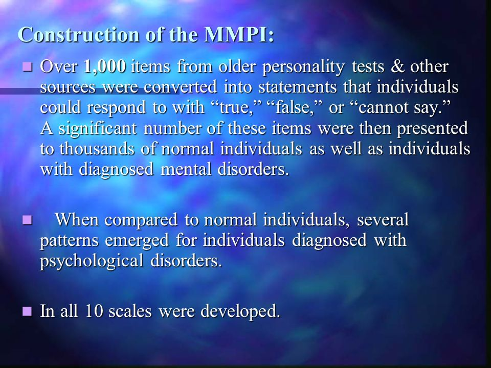 Construction of the MMPI: Over 1,000 items from older personality tests & other sources were converted into statements that individuals could respond