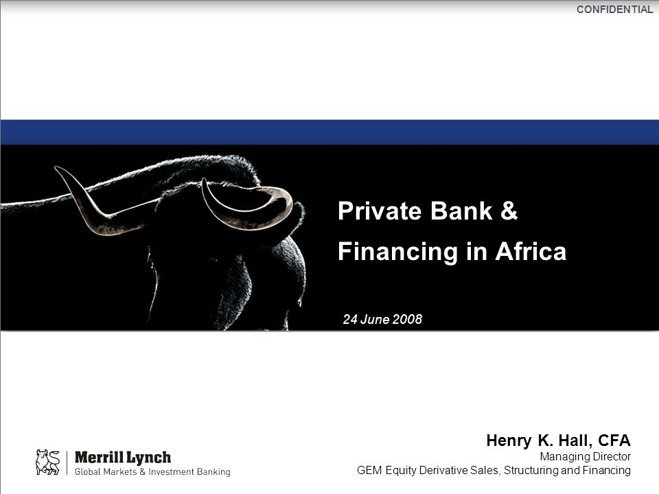 CONFIDENTIAL Private Bank & Financing in Africa Henry K. Hall, CFA Managing Director GEM Equity Derivative Sales, Structuring and Financing 24 June 20