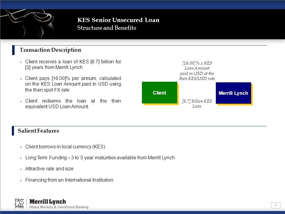 7 Structure and Benefits Transaction Description Client receives a loan of KES [6.7] billion for [3] years from Merrill Lynch Client pays [16.00]% per