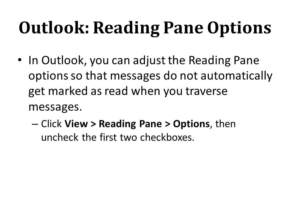 Outlook: Reading Pane Options In Outlook, you can adjust the Reading Pane options so that messages do not automatically get marked as read when you traverse messages.