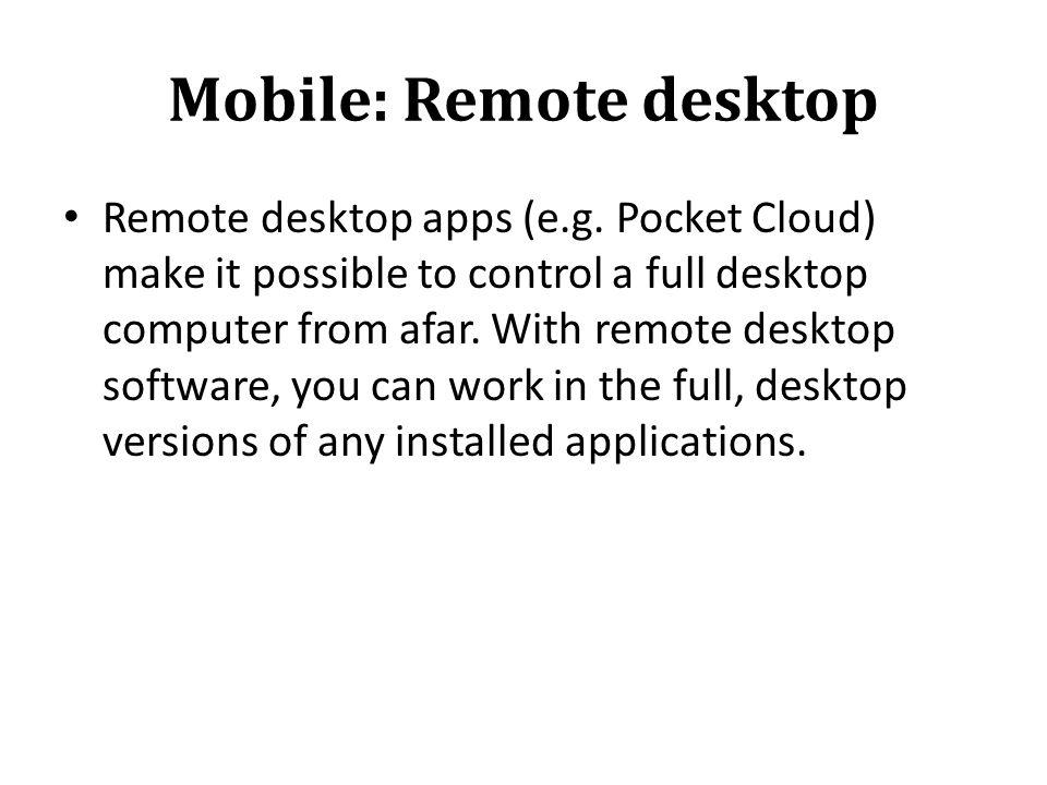 Mobile: Remote desktop Remote desktop apps (e.g. Pocket Cloud) make it possible to control a full desktop computer from afar. With remote desktop soft