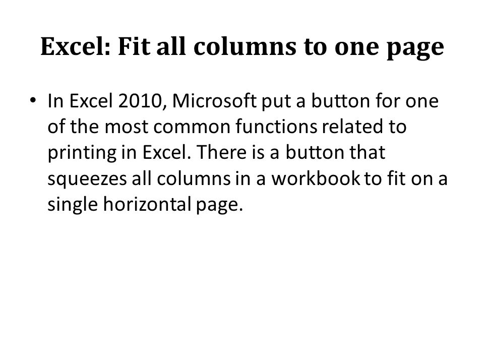 Excel: Fit all columns to one page In Excel 2010, Microsoft put a button for one of the most common functions related to printing in Excel.