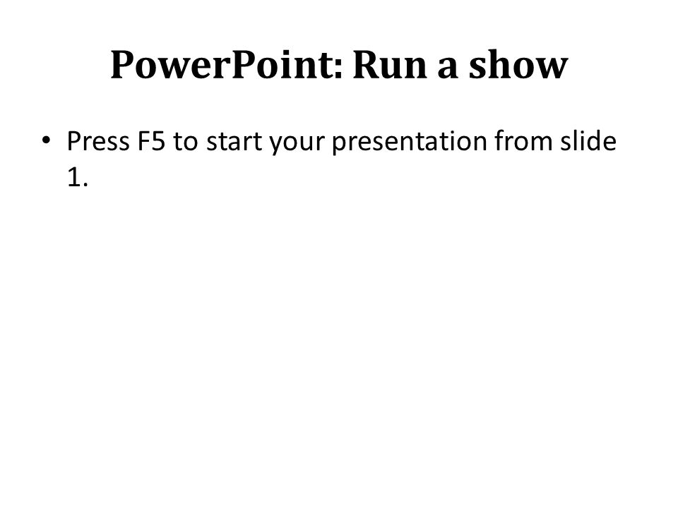 PowerPoint: Run a show Press F5 to start your presentation from slide 1.