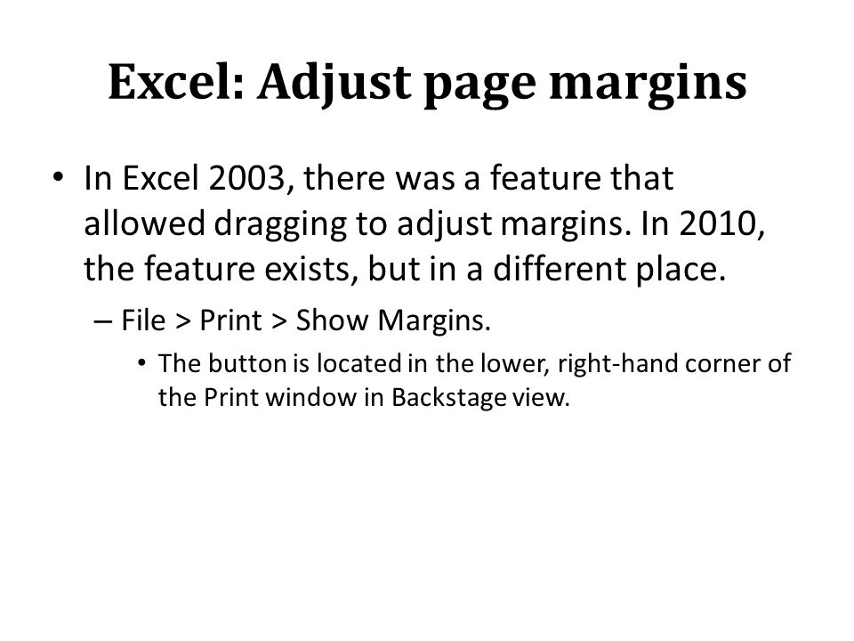 Excel: Adjust page margins In Excel 2003, there was a feature that allowed dragging to adjust margins.