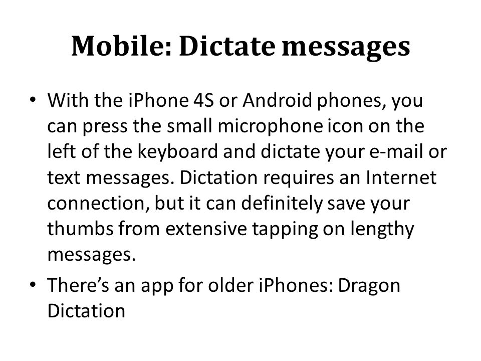 Mobile: Dictate messages With the iPhone 4S or Android phones, you can press the small microphone icon on the left of the keyboard and dictate your e-mail or text messages.