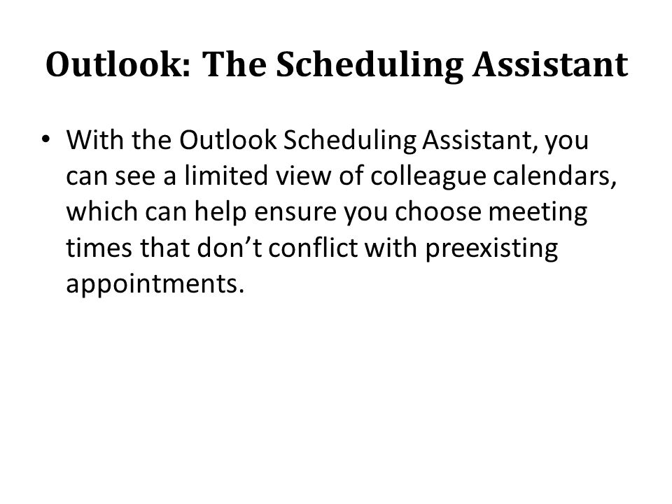 Outlook: The Scheduling Assistant With the Outlook Scheduling Assistant, you can see a limited view of colleague calendars, which can help ensure you choose meeting times that dont conflict with preexisting appointments.