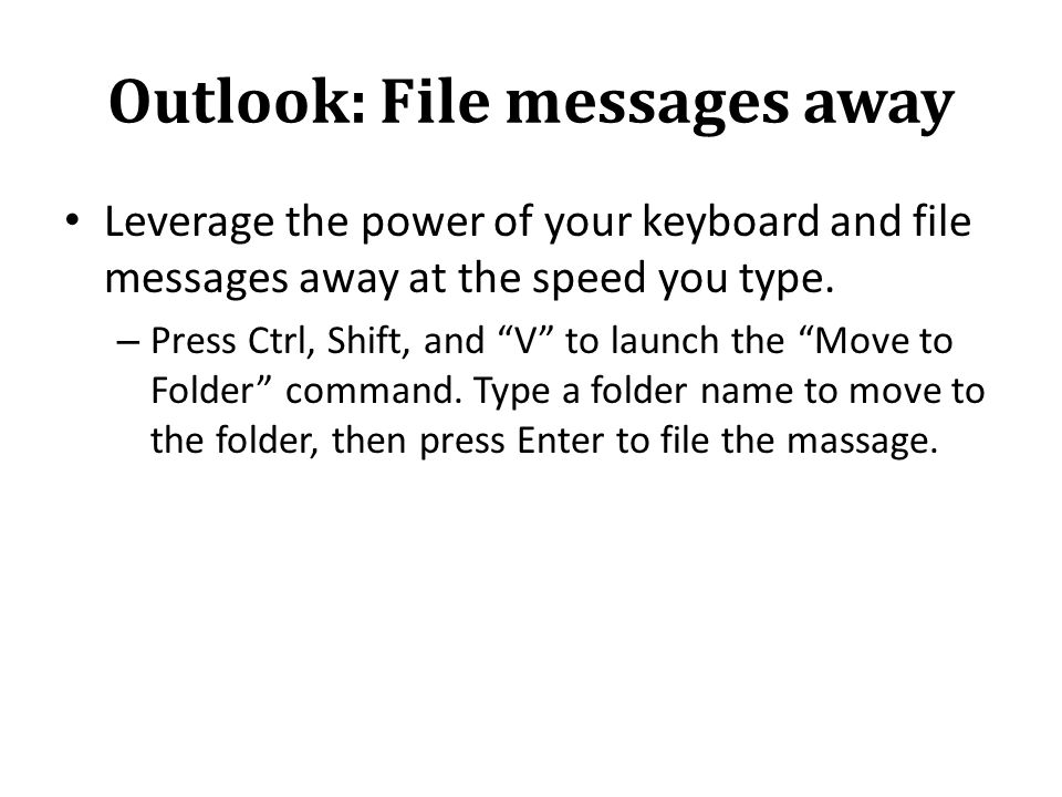 Outlook: File messages away Leverage the power of your keyboard and file messages away at the speed you type.