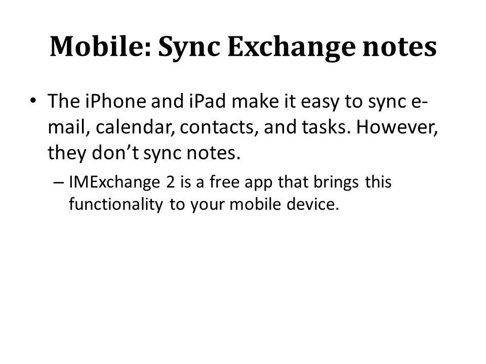 Mobile: Sync Exchange notes The iPhone and iPad make it easy to sync e- mail, calendar, contacts, and tasks.